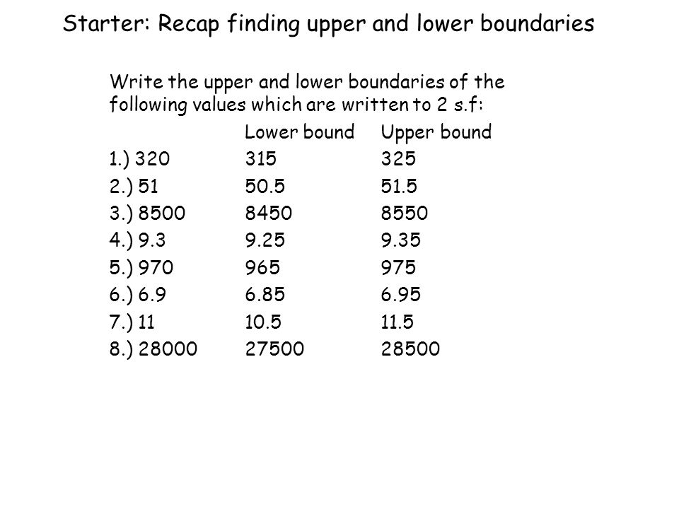 Starter: Recap finding upper and lower boundaries Write the upper and lower boundaries of the following values which are written to 2 s.f: Lower boundUpper bound 1.) ) ) ) ) ) ) )
