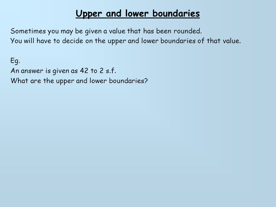 Upper and lower boundaries Questions Find the upper and lower bounds of the following values that were written to 2 s.f Lower boundUpper bound 1.) 6362.563.5 2.) 1817.518.5 3.) 5453.554.5 4.) 560555565 5.) 210 6.) 730 7.) 1500 8.) 6400 9.) 9700 10.) 3200