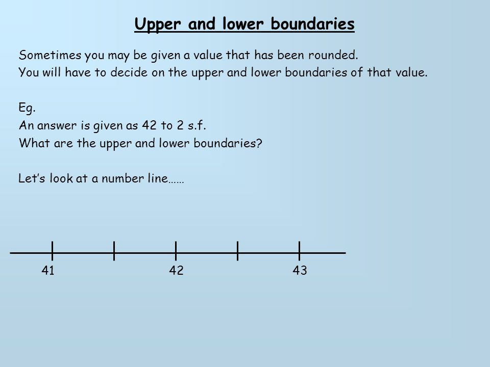 Upper and lower boundaries Sometimes you may be given a value that has been rounded.
