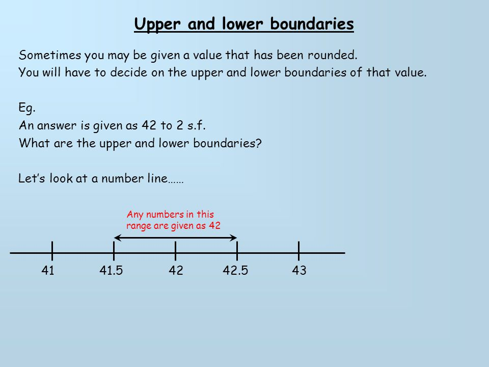 Upper and lower boundaries Sometimes you may be given a value that has been rounded. You will have to decide on the upper and lower boundaries of that