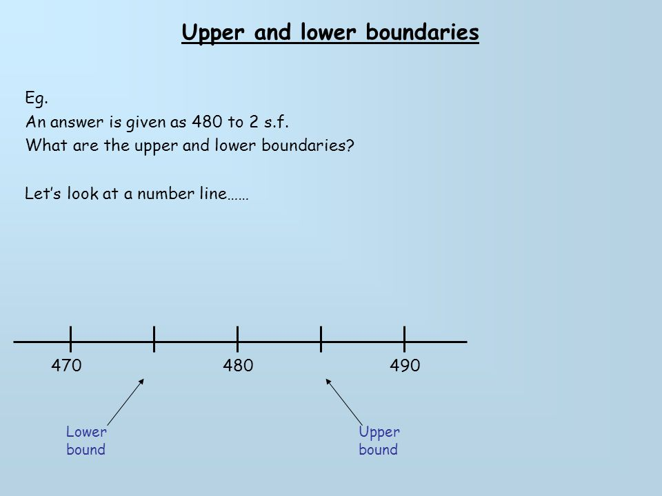 Upper and lower boundaries Eg. An answer is given as 480 to 2 s.f. What are the upper and lower boundaries? Let's look at a number line…… 480470490 Lo
