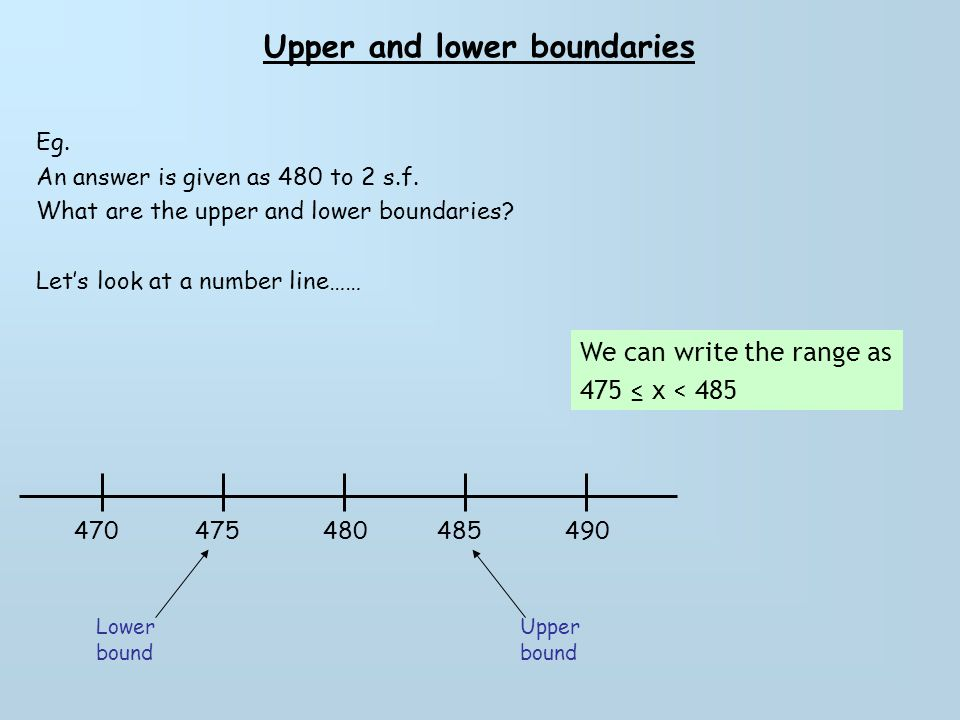 Upper and lower boundaries Questions Find the upper and lower bounds of the following values that were written to 2 s.f 1.) 63 2.) 18 3.) 54 4.) 560 5.) 210 6.) 730 7.) 1500 8.) 6400 9.) 9700 10.) 3200