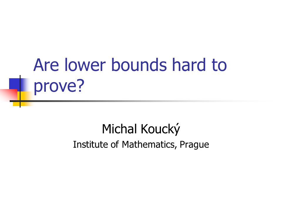 Are lower bounds hard to prove Michal Koucký Institute of Mathematics, Prague