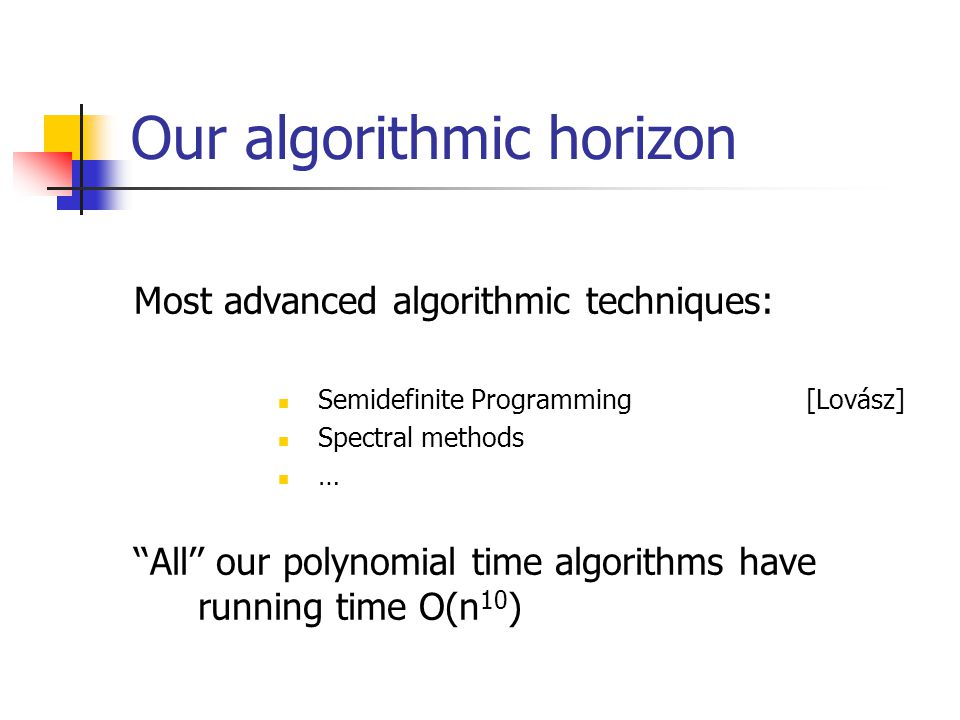 Our algorithmic horizon Most advanced algorithmic techniques: Semidefinite Programming[Lovász] Spectral methods … ''All'' our polynomial time algorithms have running time O(n 10 )