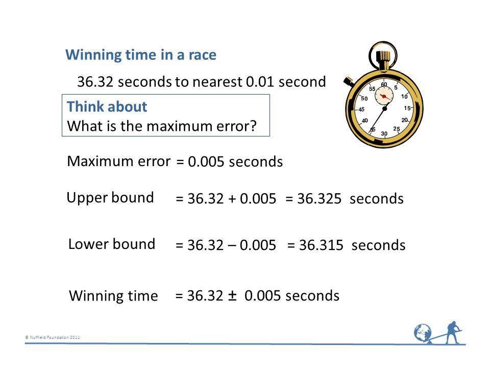 © Nuffield Foundation 2011 Winning time Maximum error = 0.005 seconds Lower bound = 36.32 – 0.005= 36.315 seconds Upper bound = 36.32 + 0.005= 36.325 seconds Winning time in a race 36.32 seconds to nearest 0.01 second = 36.32 ± 0.005 seconds Think about What is the maximum error