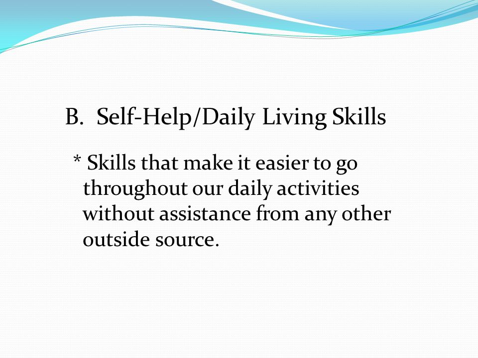 B. Self-Help/Daily Living Skills * Skills that make it easier to go throughout our daily activities without assistance from any other outside source.