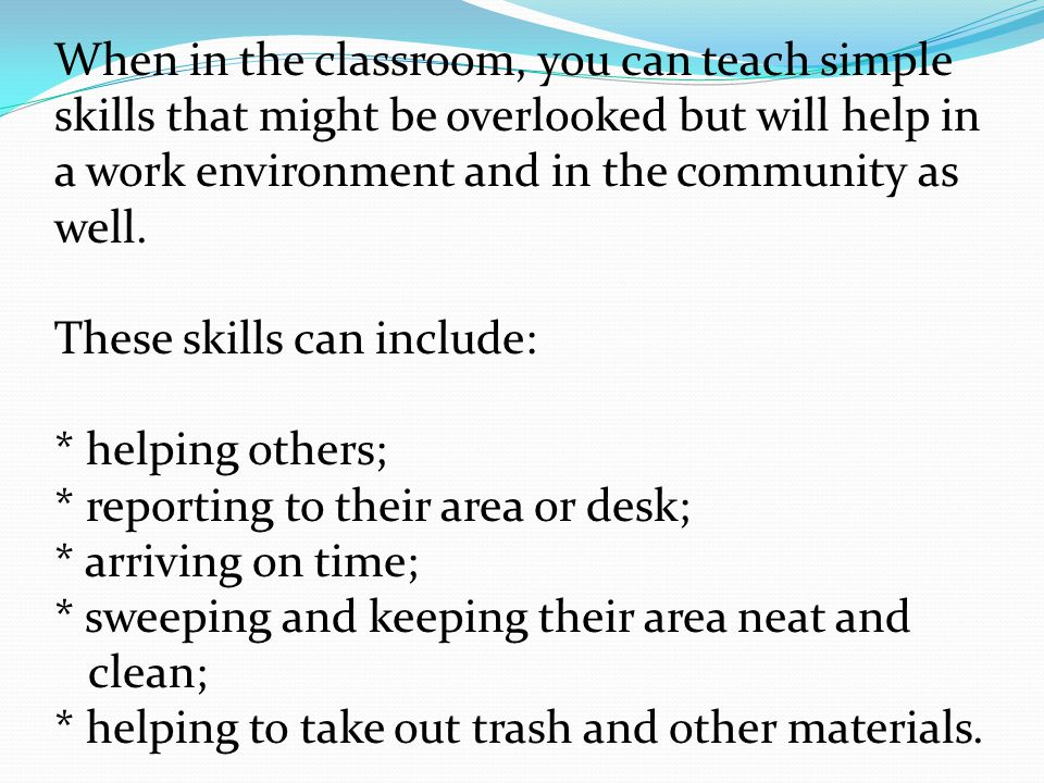 When in the classroom, you can teach simple skills that might be overlooked but will help in a work environment and in the community as well.