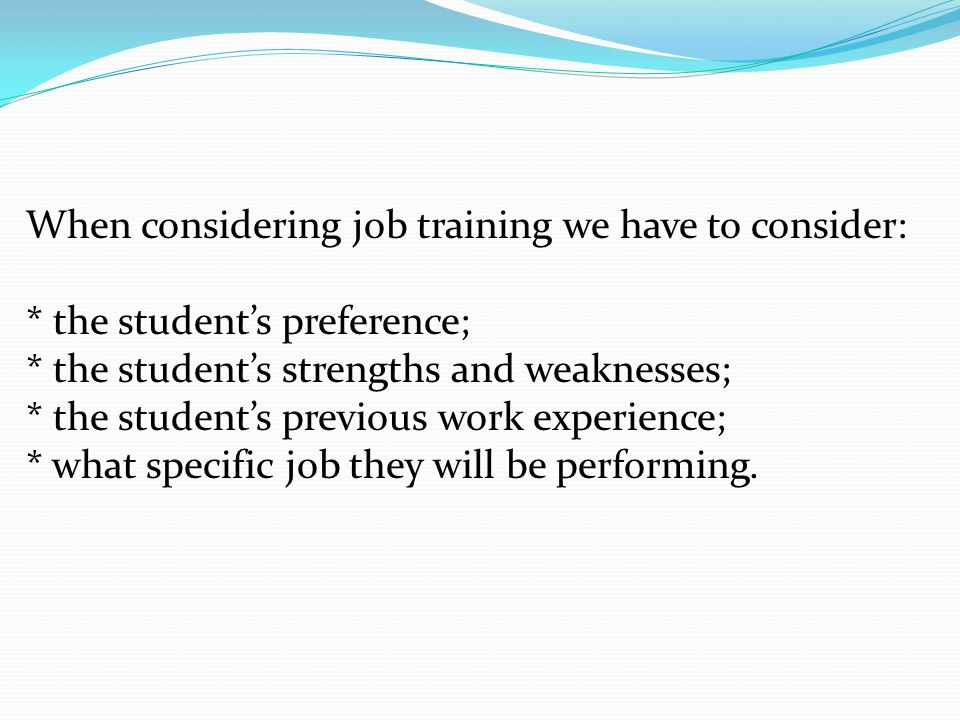 When considering job training we have to consider: * the student's preference; * the student's strengths and weaknesses; * the student's previous work experience; * what specific job they will be performing.