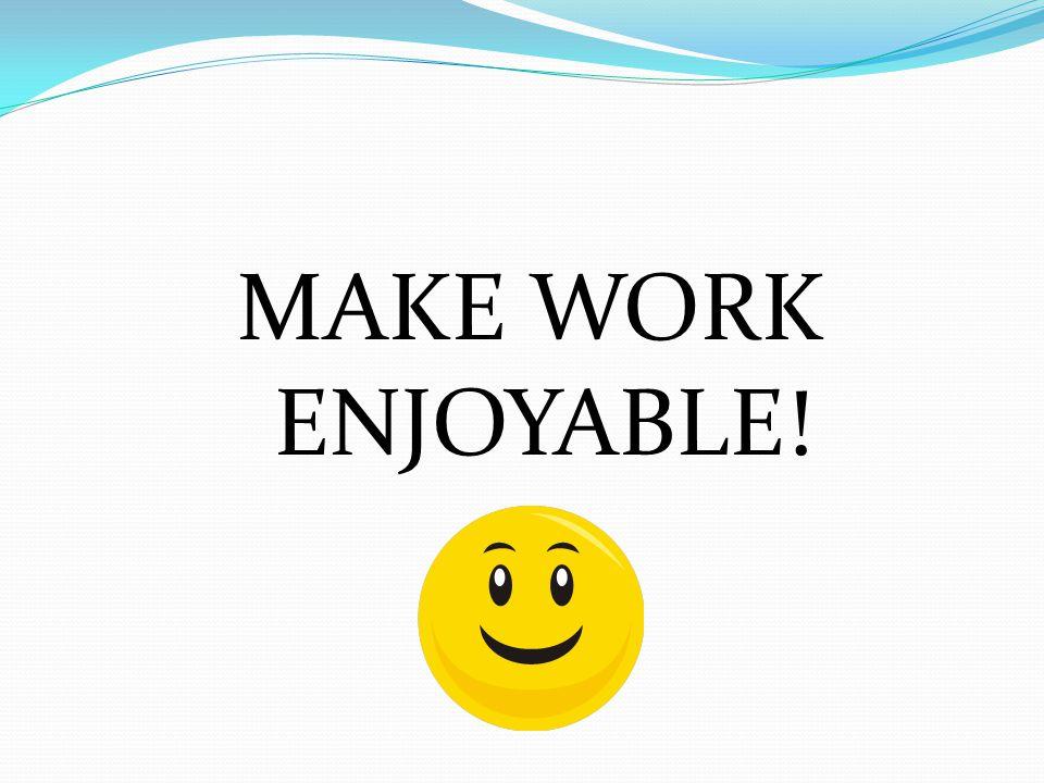 MAKE WORK ENJOYABLE!