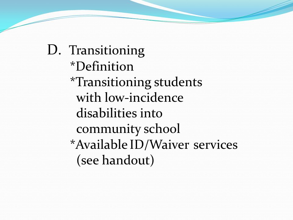 D. Transitioning *Definition *Transitioning students with low-incidence disabilities into community school *Available ID/Waiver services (see handout)