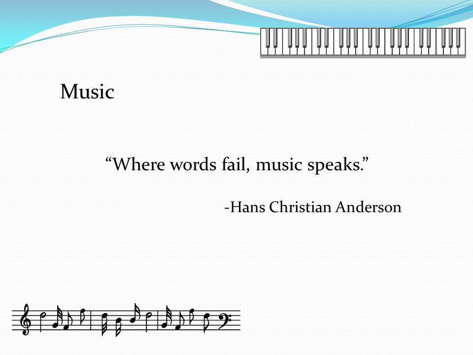 Where words fail, music speaks. -Hans Christian Anderson Music