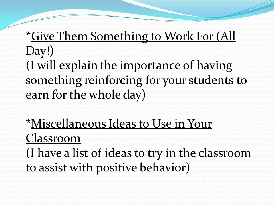 *Give Them Something to Work For (All Day!) (I will explain the importance of having something reinforcing for your students to earn for the whole day) *Miscellaneous Ideas to Use in Your Classroom (I have a list of ideas to try in the classroom to assist with positive behavior)