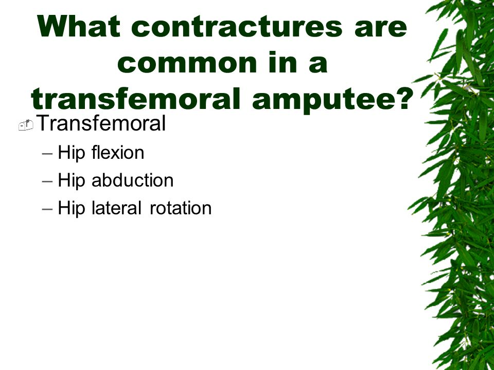 What are the most common contractures to prevent in Mr. Howard?  Transtibial –Hip flexion –Knee flexion  Why? –Long periods sitting in w/c, bed  po