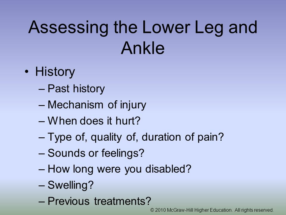 © 2010 McGraw-Hill Higher Education. All rights reserved. Assessing the Lower Leg and Ankle History –Past history –Mechanism of injury –When does it h