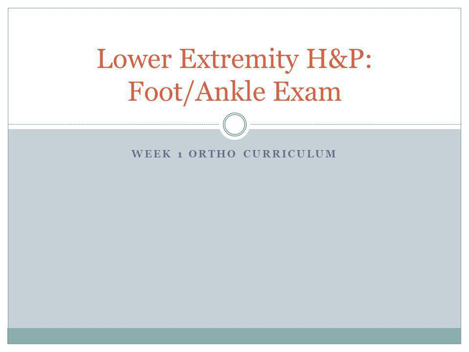 WEEK 1 ORTHO CURRICULUM Lower Extremity H&P: Foot/Ankle Exam