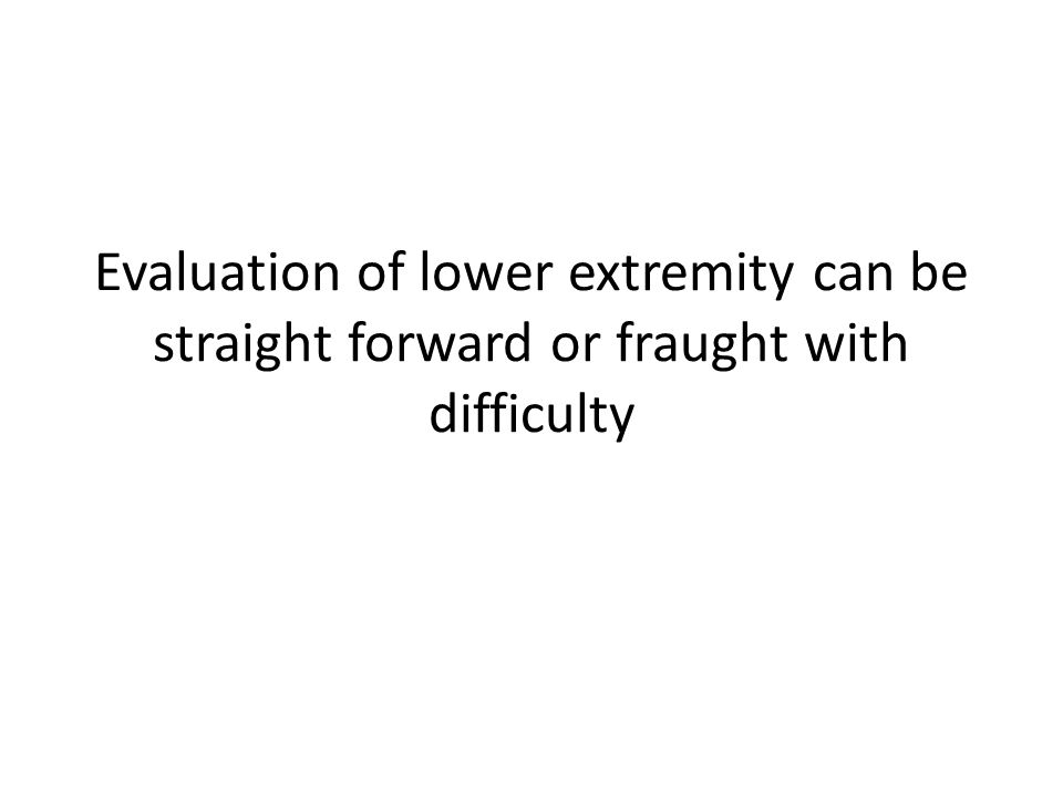 Evaluation of lower extremity can be straight forward or fraught with difficulty