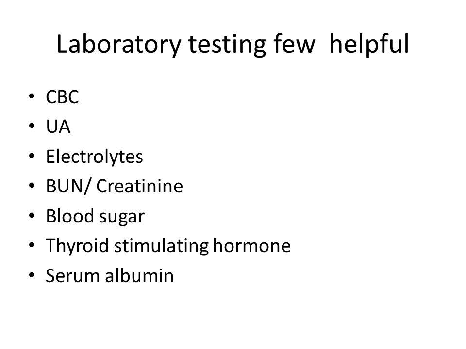 Laboratory testing few helpful CBC UA Electrolytes BUN/ Creatinine Blood sugar Thyroid stimulating hormone Serum albumin