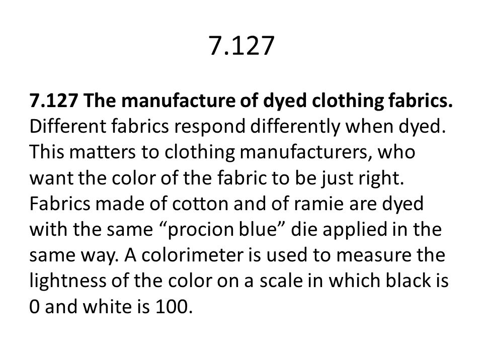 7.127 7.127 The manufacture of dyed clothing fabrics. Different fabrics respond differently when dyed. This matters to clothing manufacturers, who wan