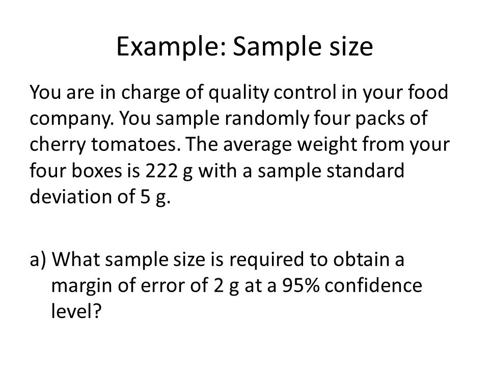 Example: Sample size You are in charge of quality control in your food company. You sample randomly four packs of cherry tomatoes. The average weight