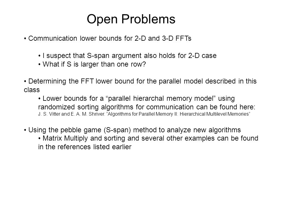 Open Problems Communication lower bounds for 2-D and 3-D FFTs I suspect that S-span argument also holds for 2-D case What if S is larger than one row.