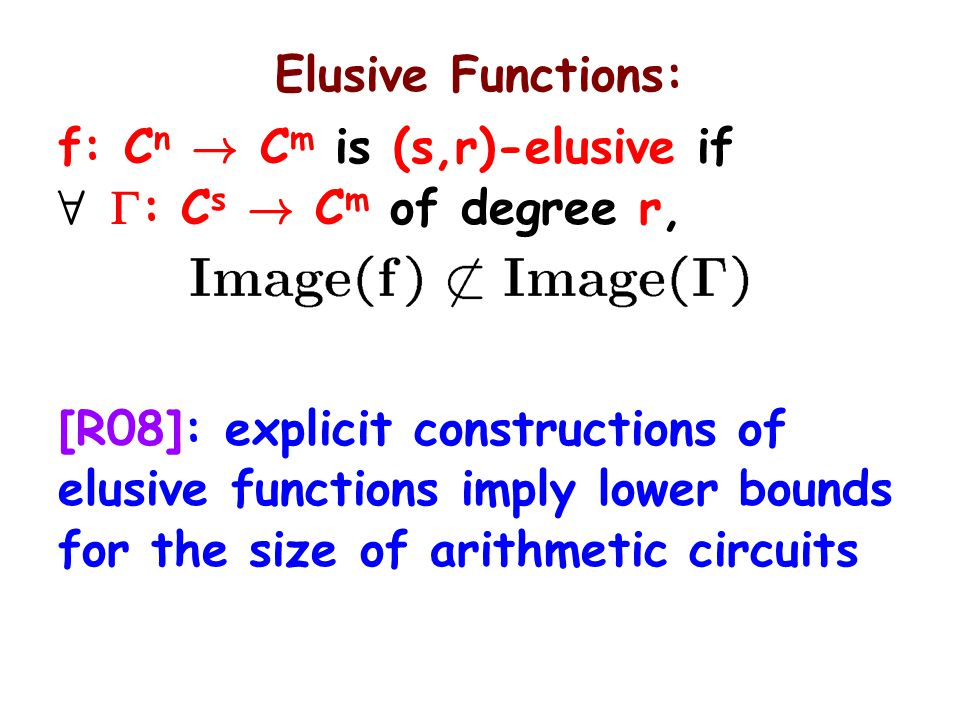 Elusive Functions: f: C n ! C m is (s,r)-elusive if 8  : C s ! C m of degree r, [R08]: explicit constructions of elusive functions imply lower bounds