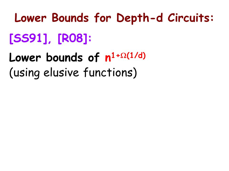 Lower Bounds for Depth-d Circuits: [SS91], [R08]: Lower bounds of n 1+  (1/d) (using elusive functions)