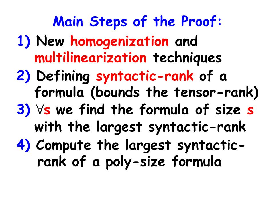 Main Steps of the Proof: 1) New homogenization and multilinearization techniques 2) Defining syntactic-rank of a formula (bounds the tensor-rank) 3) 8 s we find the formula of size s with the largest syntactic-rank 4) Compute the largest syntactic- rank of a poly-size formula