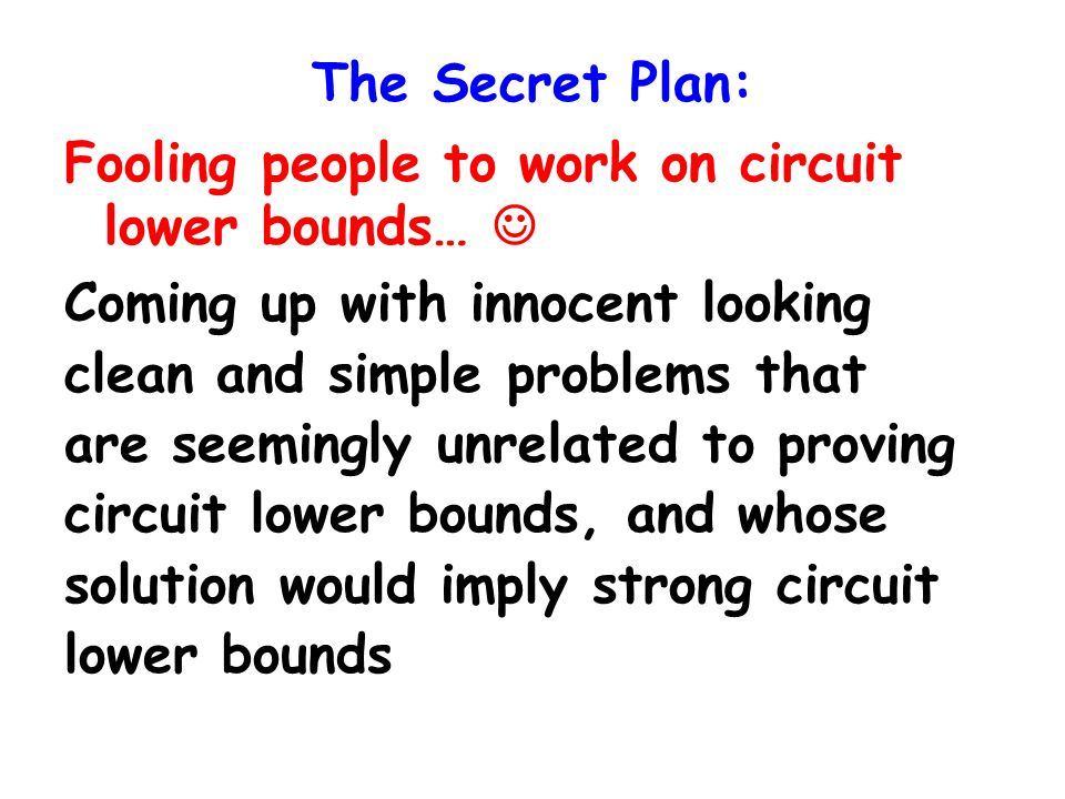 The Secret Plan: Fooling people to work on circuit lower bounds… Coming up with innocent looking clean and simple problems that are seemingly unrelated to proving circuit lower bounds, and whose solution would imply strong circuit lower bounds