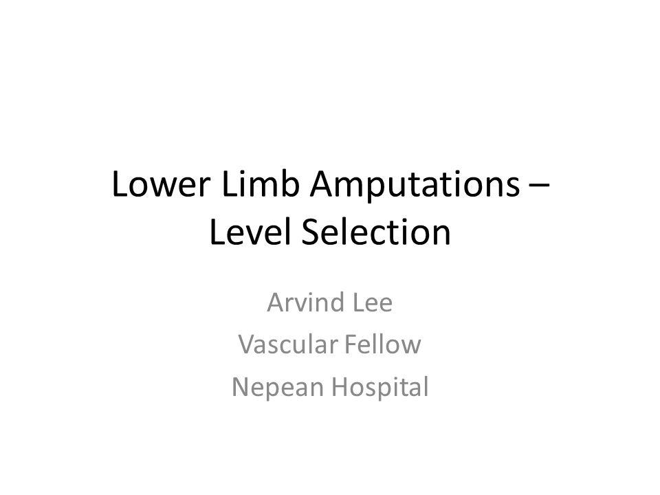 Lower Limb Amputations – Level Selection Arvind Lee Vascular Fellow Nepean Hospital