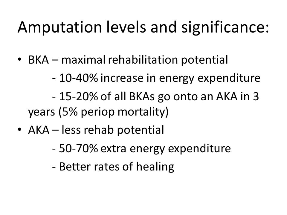 Amputation levels and significance: BKA – maximal rehabilitation potential - 10-40% increase in energy expenditure - 15-20% of all BKAs go onto an AKA