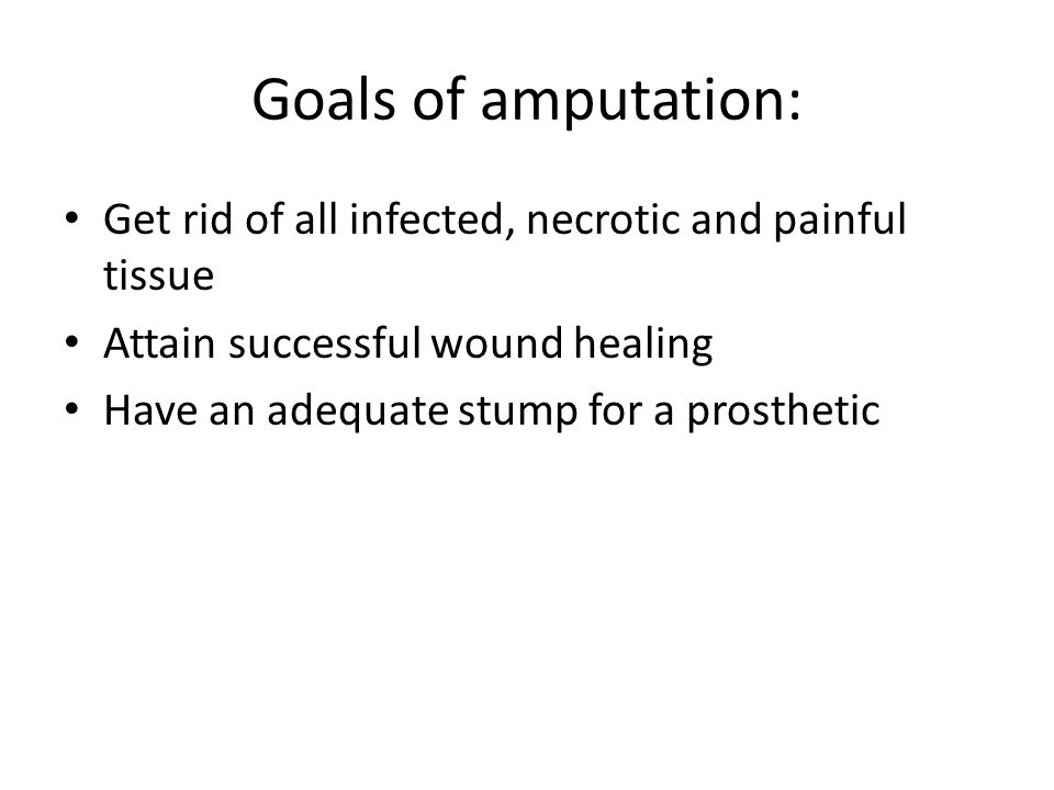 Goals of amputation: Get rid of all infected, necrotic and painful tissue Attain successful wound healing Have an adequate stump for a prosthetic