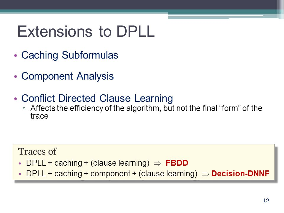 Extensions to DPLL Caching Subformulas Component Analysis Conflict Directed Clause Learning ▫ Affects the efficiency of the algorithm, but not the final form of the trace 12 Traces of DPLL + caching + (clause learning)  FBDD DPLL + caching + component + (clause learning)  Decision-DNNF Traces of DPLL + caching + (clause learning)  FBDD DPLL + caching + component + (clause learning)  Decision-DNNF