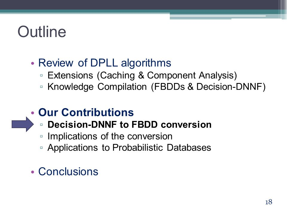 Outline Review of DPLL algorithms ▫ Extensions (Caching & Component Analysis) ▫ Knowledge Compilation (FBDDs & Decision-DNNF) Our Contributions ▫ Decision-DNNF to FBDD conversion ▫ Implications of the conversion ▫ Applications to Probabilistic Databases Conclusions 18