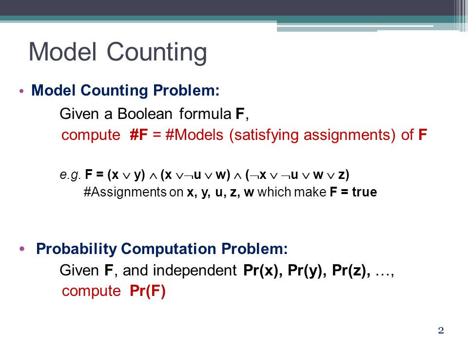 Model Counting Model Counting Problem: Given a Boolean formula F, compute #F = #Models (satisfying assignments) of F e.g.