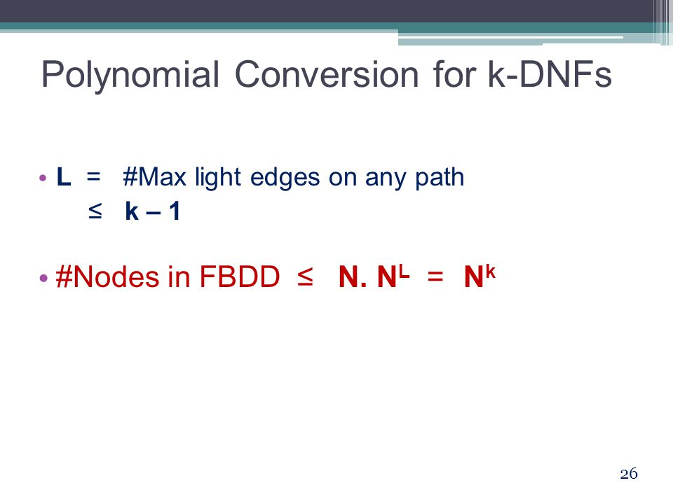 Polynomial Conversion for k-DNFs L = #Max light edges on any path ≤ k – 1 #Nodes in FBDD ≤ N.