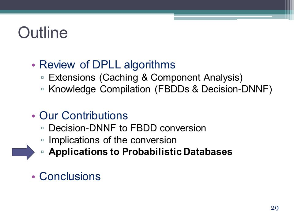 Outline Review of DPLL algorithms ▫ Extensions (Caching & Component Analysis) ▫ Knowledge Compilation (FBDDs & Decision-DNNF) Our Contributions ▫ Deci