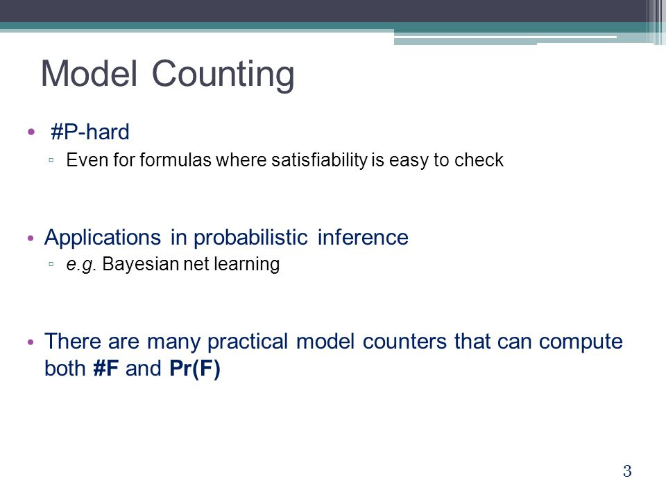 Model Counting #P-hard ▫ Even for formulas where satisfiability is easy to check Applications in probabilistic inference ▫ e.g. Bayesian net learning