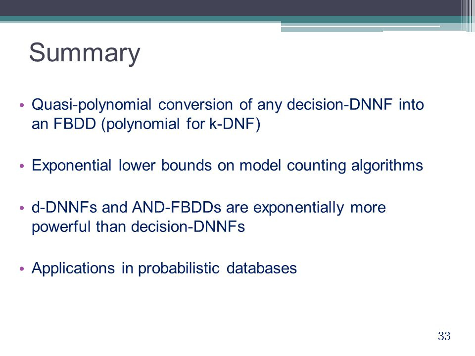 Summary Quasi-polynomial conversion of any decision-DNNF into an FBDD (polynomial for k-DNF) Exponential lower bounds on model counting algorithms d-DNNFs and AND-FBDDs are exponentially more powerful than decision-DNNFs Applications in probabilistic databases 33