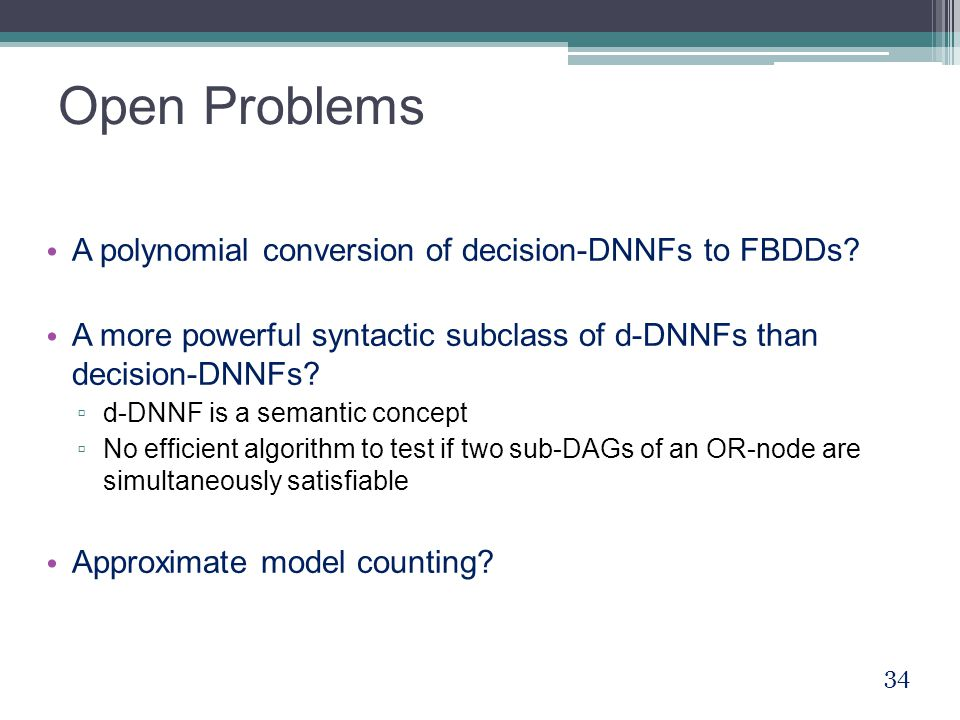 Open Problems A polynomial conversion of decision-DNNFs to FBDDs? A more powerful syntactic subclass of d-DNNFs than decision-DNNFs? ▫ d-DNNF is a sem