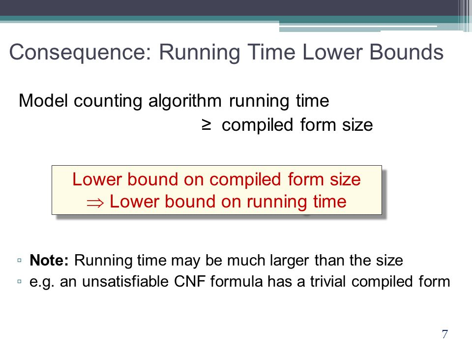 7 Consequence: Running Time Lower Bounds Model counting algorithm running time ≥ compiled form size Lower bound on compiled form size  Lower bound on running time Lower bound on compiled form size  Lower bound on running time ▫ Note: Running time may be much larger than the size ▫ e.g.