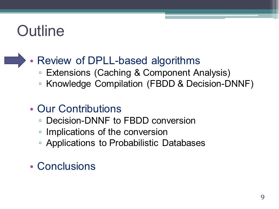 Outline Review of DPLL-based algorithms ▫ Extensions (Caching & Component Analysis) ▫ Knowledge Compilation (FBDD & Decision-DNNF) Our Contributions ▫ Decision-DNNF to FBDD conversion ▫ Implications of the conversion ▫ Applications to Probabilistic Databases Conclusions 9