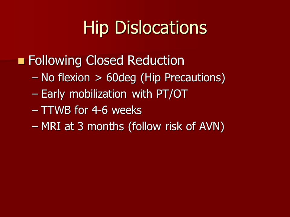Hip Dislocations Following Closed Reduction Following Closed Reduction –No flexion > 60deg (Hip Precautions) –Early mobilization with PT/OT –TTWB for