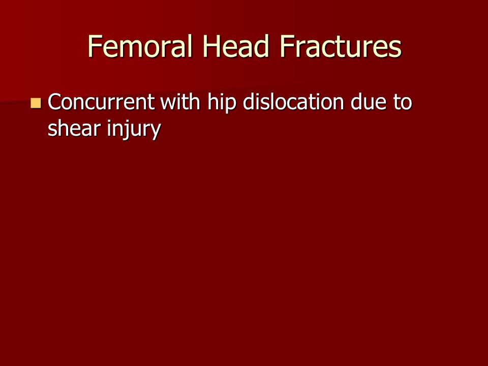 Femoral Head Fractures Concurrent with hip dislocation due to shear injury Concurrent with hip dislocation due to shear injury