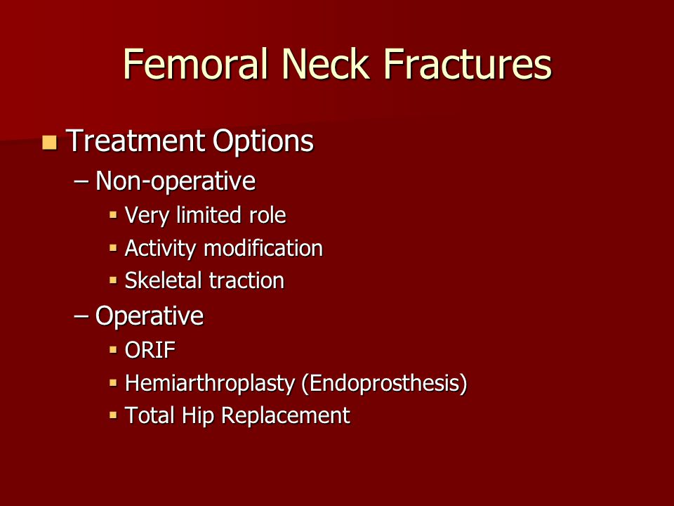 Treatment Options Treatment Options –Non-operative  Very limited role  Activity modification  Skeletal traction –Operative  ORIF  Hemiarthroplast