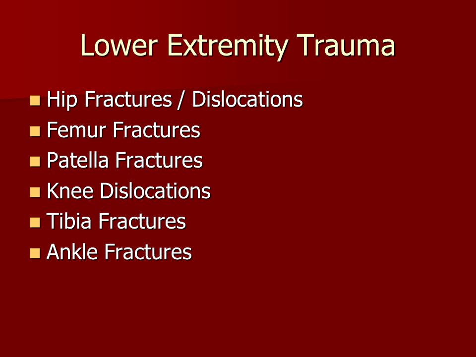 Lower Extremity Trauma Hip Fractures / Dislocations Hip Fractures / Dislocations Femur Fractures Femur Fractures Patella Fractures Patella Fractures K