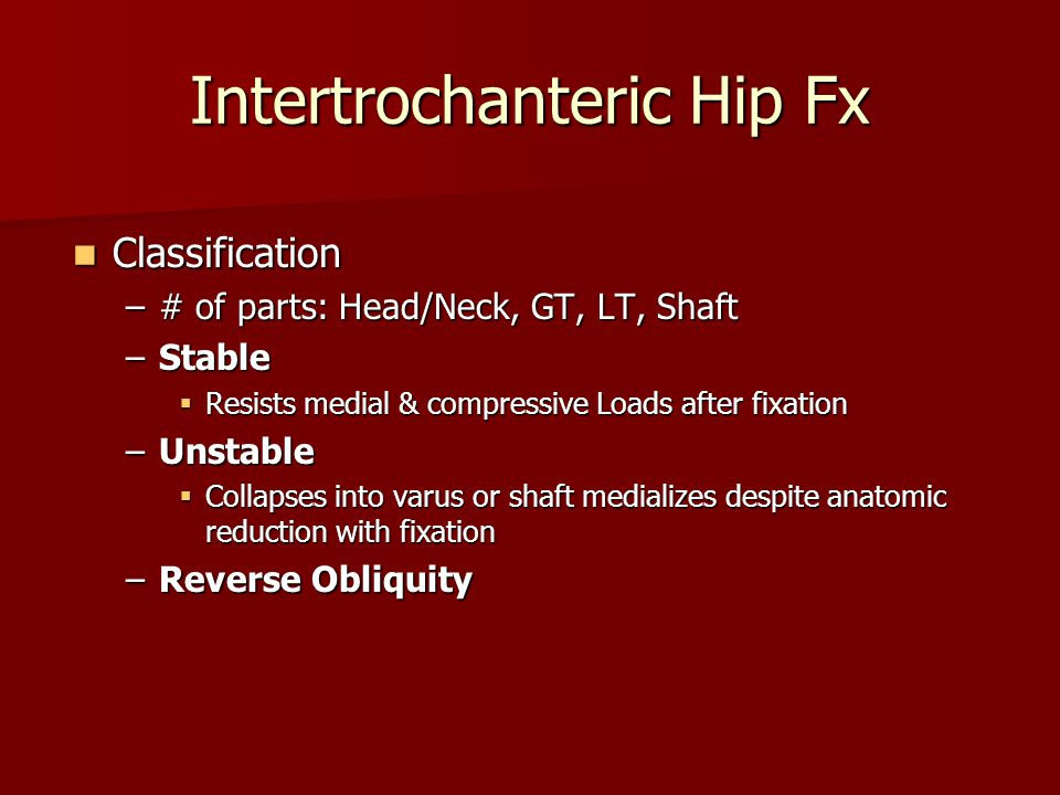 Classification Classification –# of parts: Head/Neck, GT, LT, Shaft –Stable  Resists medial & compressive Loads after fixation –Unstable  Collapses