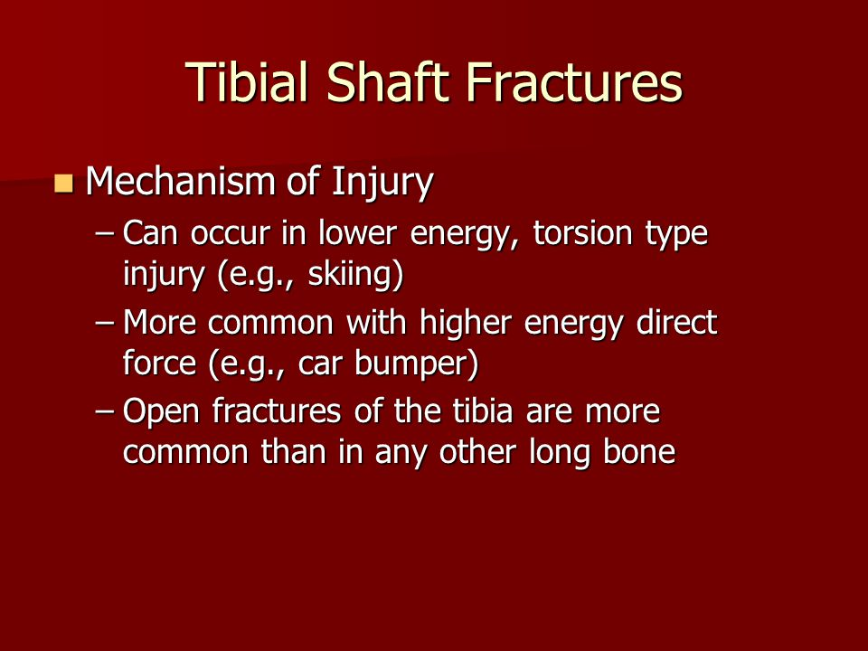 Tibial Shaft Fractures Mechanism of Injury Mechanism of Injury –Can occur in lower energy, torsion type injury (e.g., skiing) –More common with higher