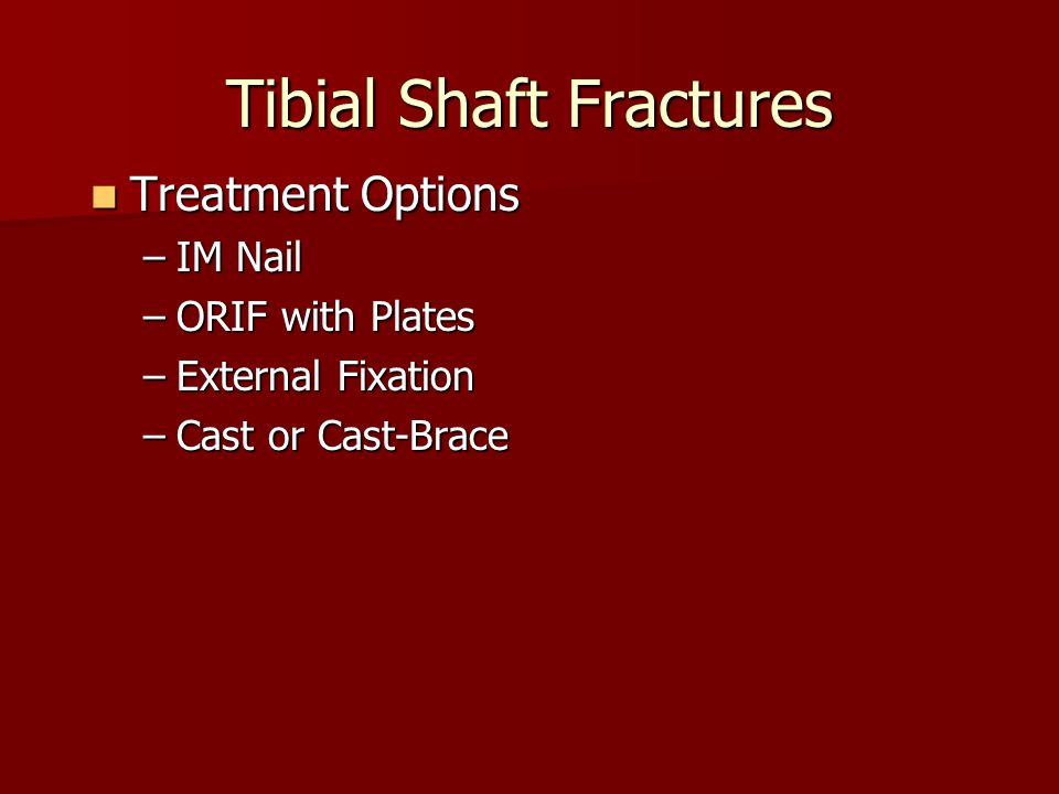 Tibial Shaft Fractures Treatment Options Treatment Options –IM Nail –ORIF with Plates –External Fixation –Cast or Cast-Brace