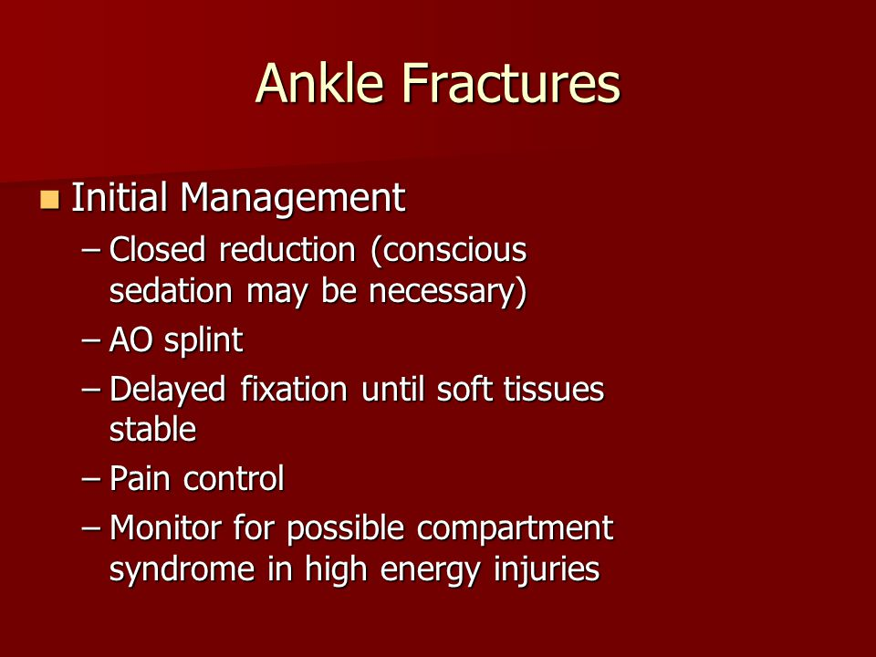 Ankle Fractures Initial Management Initial Management –Closed reduction (conscious sedation may be necessary) –AO splint –Delayed fixation until soft