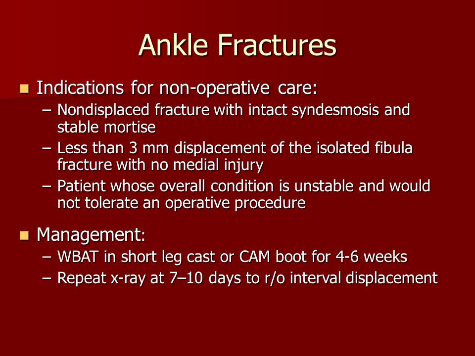 Ankle Fractures Indications for non-operative care: Indications for non-operative care: –Nondisplaced fracture with intact syndesmosis and stable mort